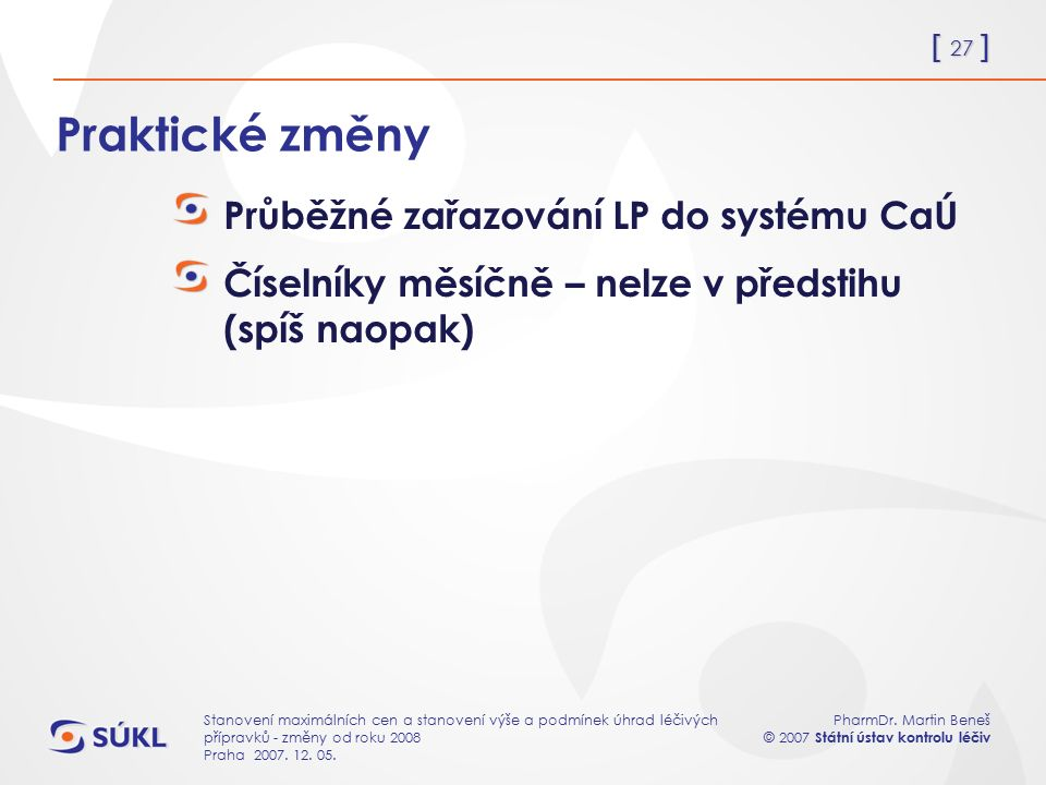 [ 27 ] PharmDr. Martin Beneš © 2007 Státní ústav kontrolu léčiv Stanovení maximálních cen a stanovení výše a podmínek úhrad léčivých přípravků - změny