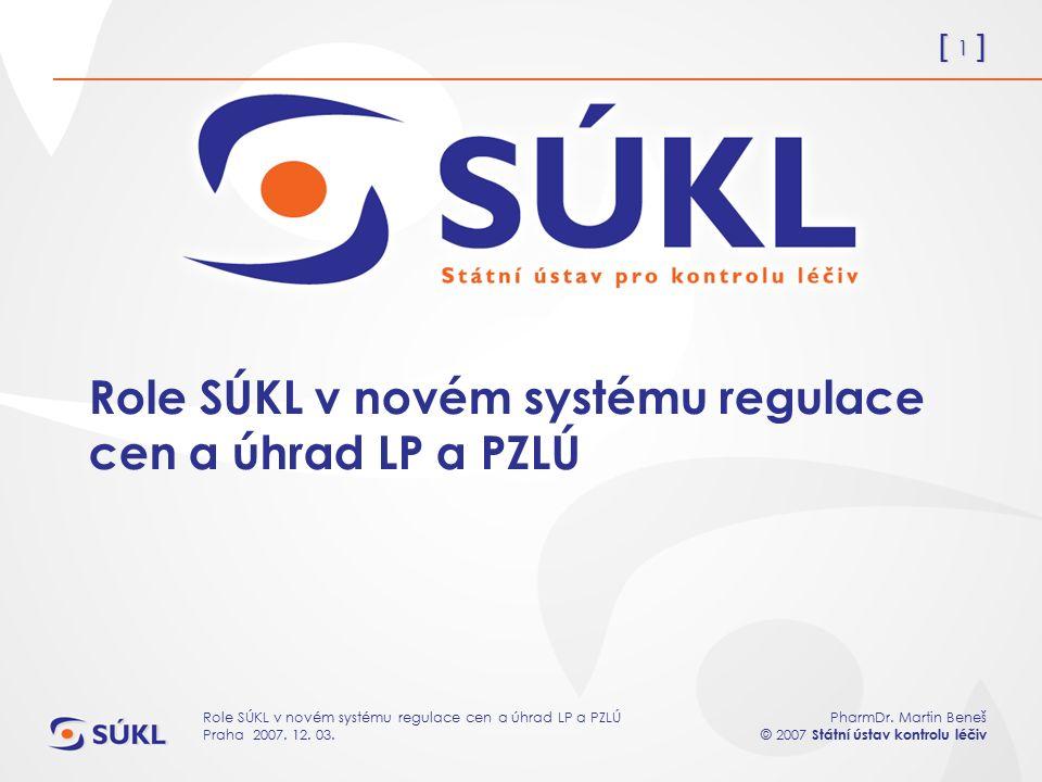 [ 1 ] PharmDr. Martin Beneš © 2007 Státní ústav kontrolu léčiv Role SÚKL v novém systému regulace cen a úhrad LP a PZLÚ Praha 2007. 12. 03. Role SÚKL
