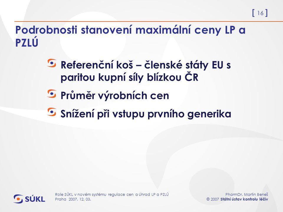 [ 16 ] PharmDr. Martin Beneš © 2007 Státní ústav kontrolu léčiv Role SÚKL v novém systému regulace cen a úhrad LP a PZLÚ Praha 2007. 12. 03. Podrobnos