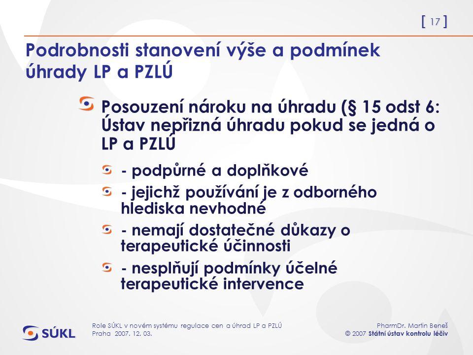 [ 17 ] PharmDr. Martin Beneš © 2007 Státní ústav kontrolu léčiv Role SÚKL v novém systému regulace cen a úhrad LP a PZLÚ Praha 2007. 12. 03. Podrobnos
