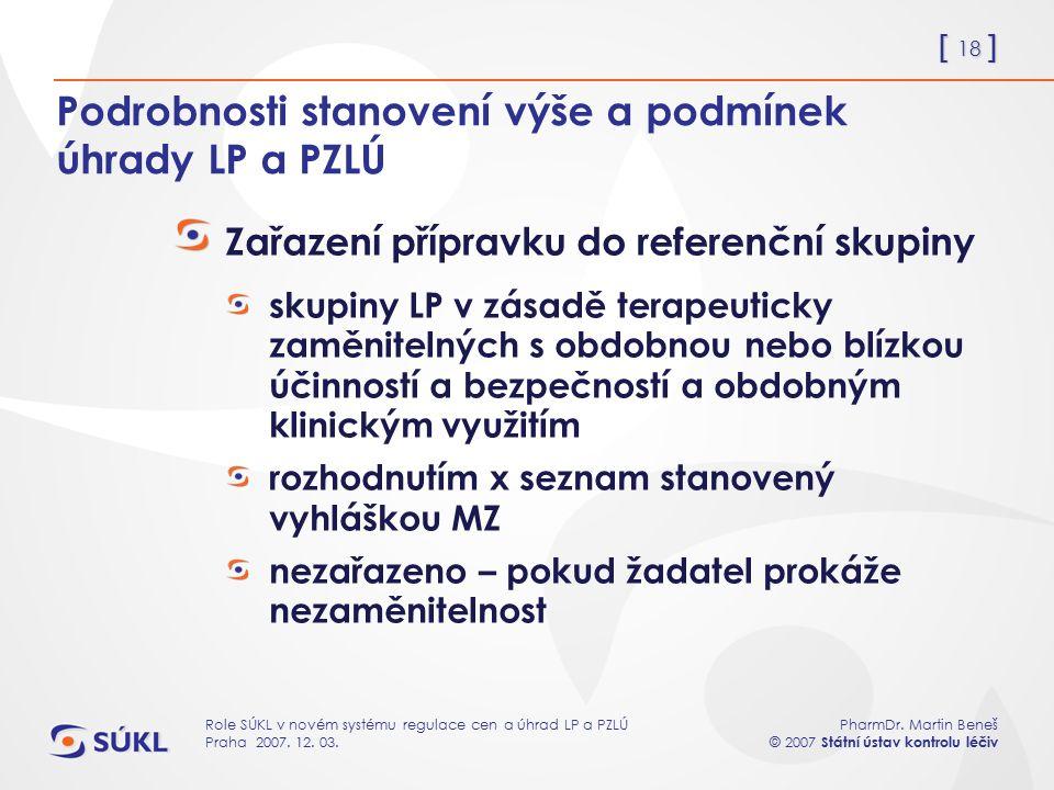 [ 18 ] PharmDr. Martin Beneš © 2007 Státní ústav kontrolu léčiv Role SÚKL v novém systému regulace cen a úhrad LP a PZLÚ Praha 2007. 12. 03. Podrobnos