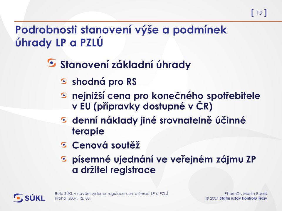 [ 19 ] PharmDr. Martin Beneš © 2007 Státní ústav kontrolu léčiv Role SÚKL v novém systému regulace cen a úhrad LP a PZLÚ Praha 2007. 12. 03. Podrobnos