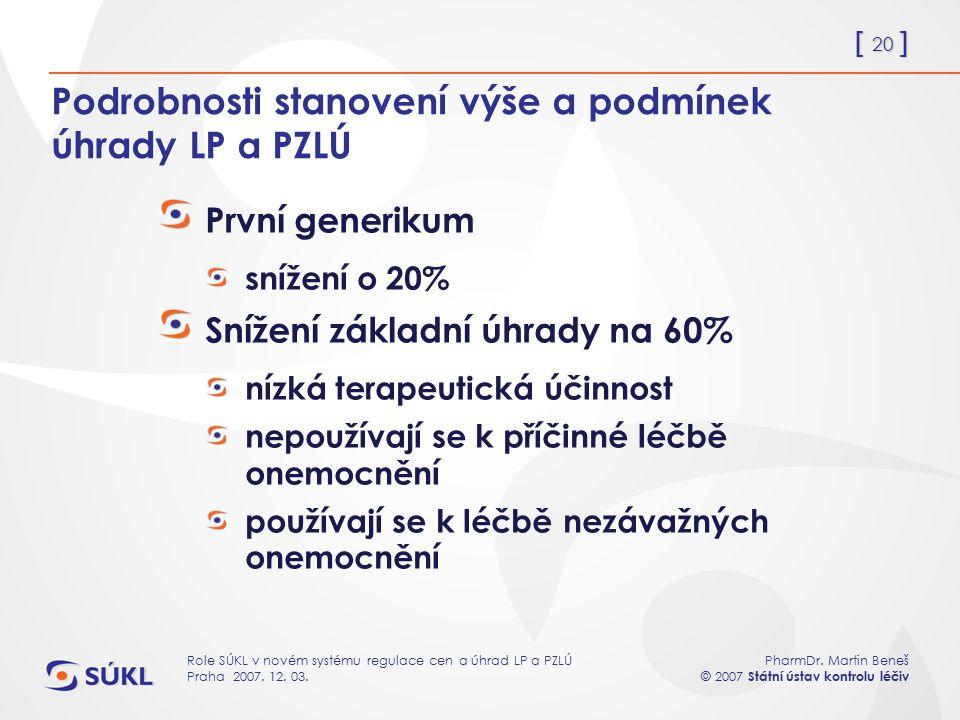 [ 20 ] PharmDr. Martin Beneš © 2007 Státní ústav kontrolu léčiv Role SÚKL v novém systému regulace cen a úhrad LP a PZLÚ Praha 2007. 12. 03. Podrobnos