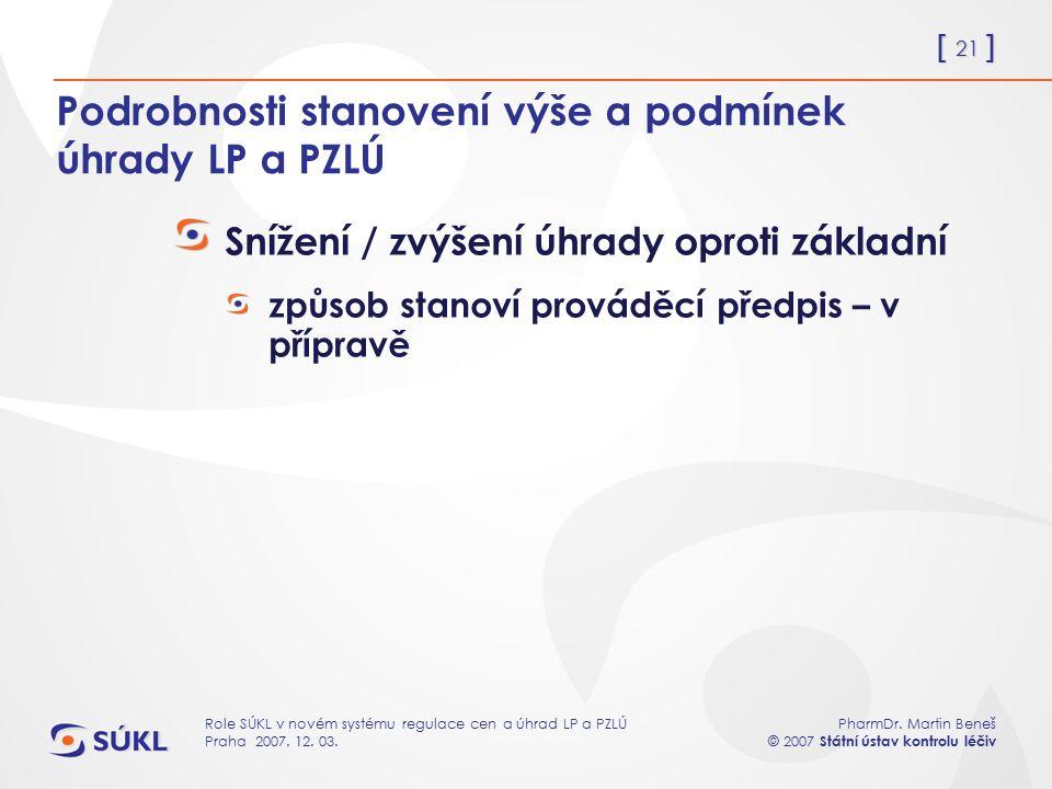 [ 21 ] PharmDr. Martin Beneš © 2007 Státní ústav kontrolu léčiv Role SÚKL v novém systému regulace cen a úhrad LP a PZLÚ Praha 2007. 12. 03. Podrobnos