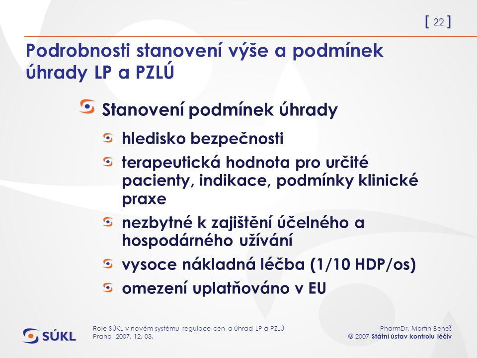 [ 22 ] PharmDr. Martin Beneš © 2007 Státní ústav kontrolu léčiv Role SÚKL v novém systému regulace cen a úhrad LP a PZLÚ Praha 2007. 12. 03. Podrobnos