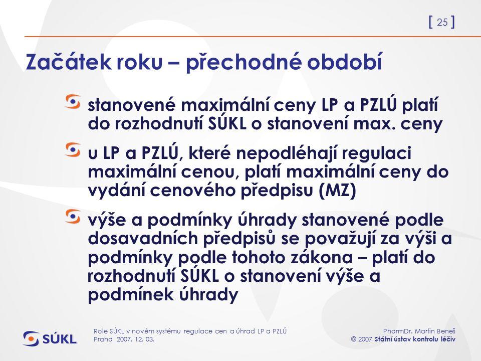 [ 25 ] PharmDr. Martin Beneš © 2007 Státní ústav kontrolu léčiv Role SÚKL v novém systému regulace cen a úhrad LP a PZLÚ Praha 2007. 12. 03. Začátek r