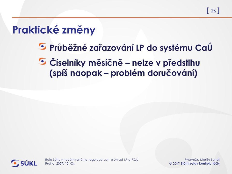 [ 26 ] PharmDr. Martin Beneš © 2007 Státní ústav kontrolu léčiv Role SÚKL v novém systému regulace cen a úhrad LP a PZLÚ Praha 2007. 12. 03. Praktické