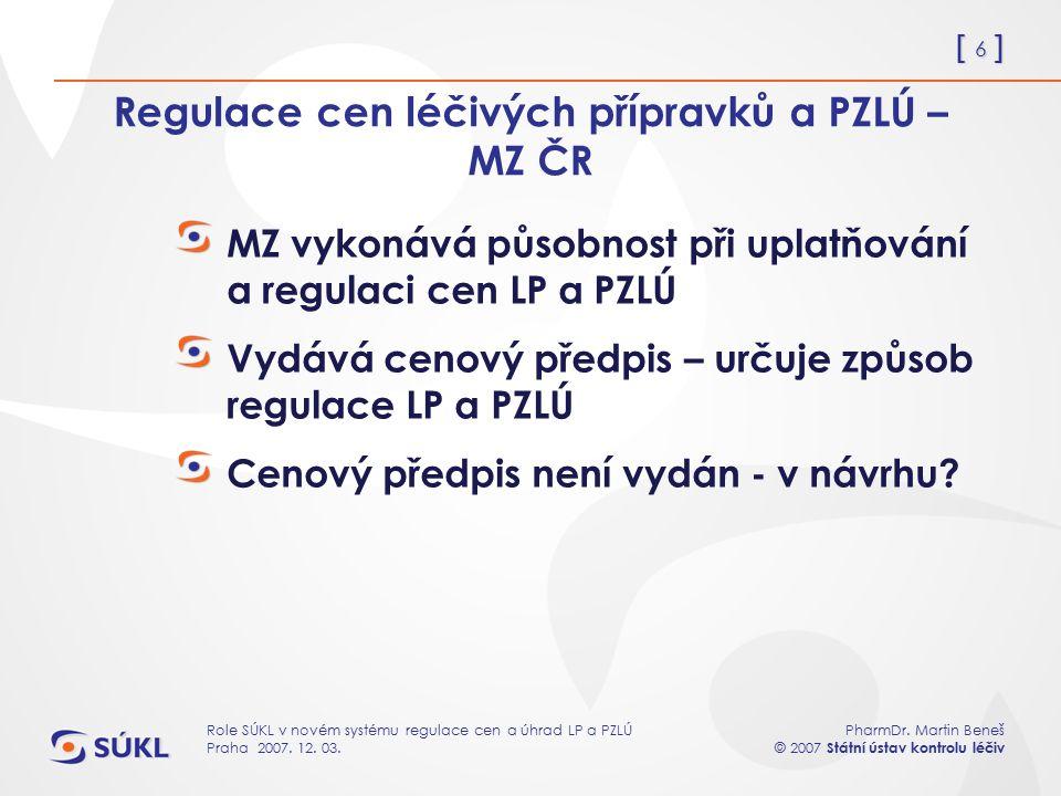 [ 6 ] PharmDr. Martin Beneš © 2007 Státní ústav kontrolu léčiv Role SÚKL v novém systému regulace cen a úhrad LP a PZLÚ Praha 2007. 12. 03. Regulace c