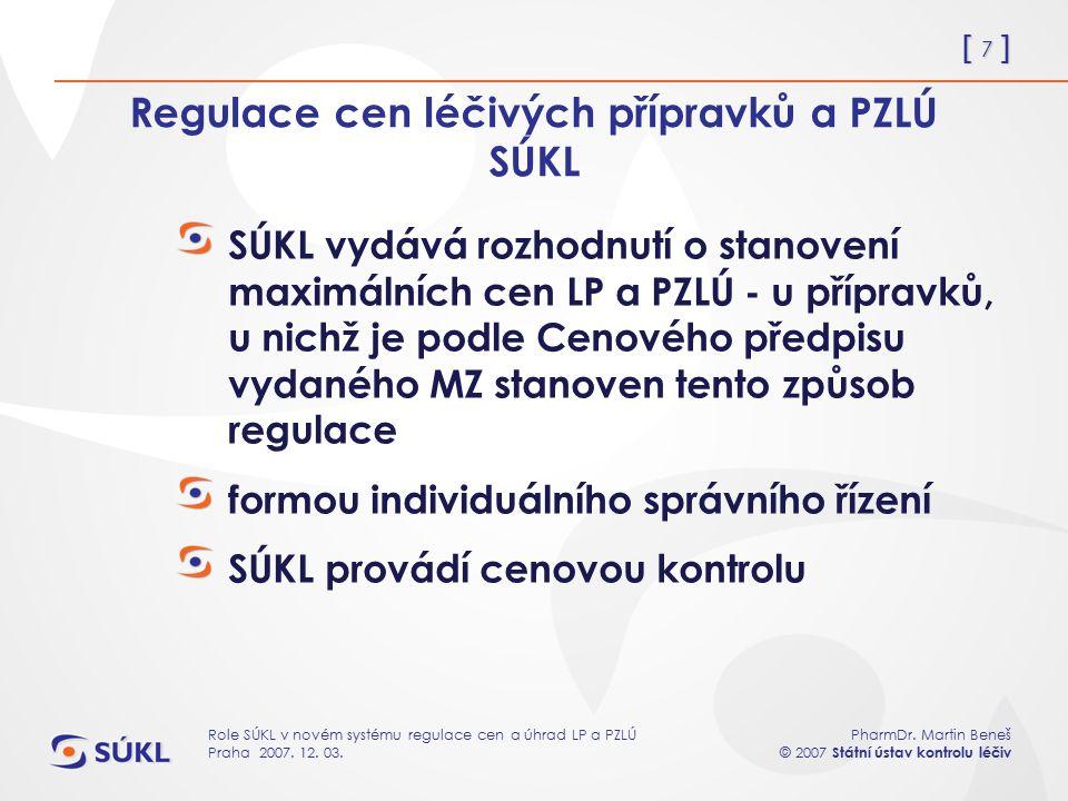 [ 7 ] PharmDr. Martin Beneš © 2007 Státní ústav kontrolu léčiv Role SÚKL v novém systému regulace cen a úhrad LP a PZLÚ Praha 2007. 12. 03. Regulace c