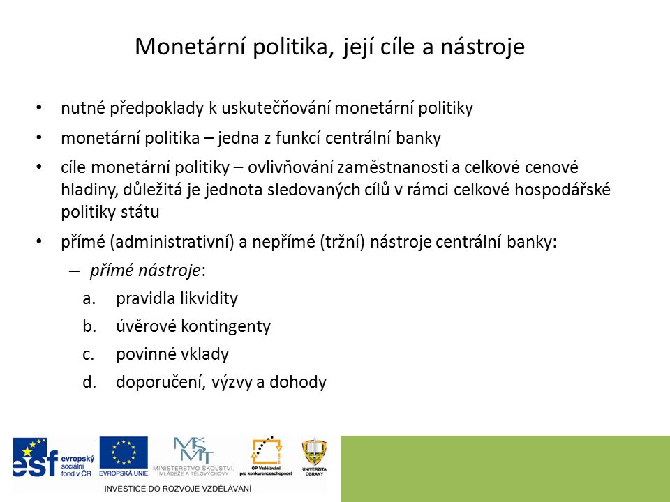 Monetární politika, její cíle a nástroje nutné předpoklady k uskutečňování monetární politiky monetární politika – jedna z funkcí centrální banky cíle monetární politiky – ovlivňování zaměstnanosti a celkové cenové hladiny, důležitá je jednota sledovaných cílů v rámci celkové hospodářské politiky státu přímé (administrativní) a nepřímé (tržní) nástroje centrální banky: – přímé nástroje: a.pravidla likvidity b.úvěrové kontingenty c.povinné vklady d.doporučení, výzvy a dohody