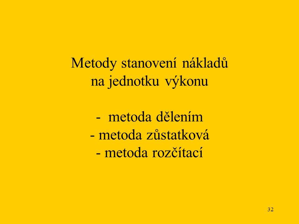 32 Metody stanovení nákladů na jednotku výkonu - metoda dělením - metoda zůstatková - metoda rozčítací