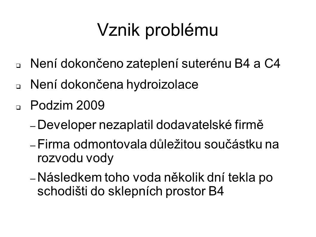 Vznik problému  Není dokončeno zateplení suterénu B4 a C4  Není dokončena hydroizolace  Podzim 2009 – Developer nezaplatil dodavatelské firmě – Fir