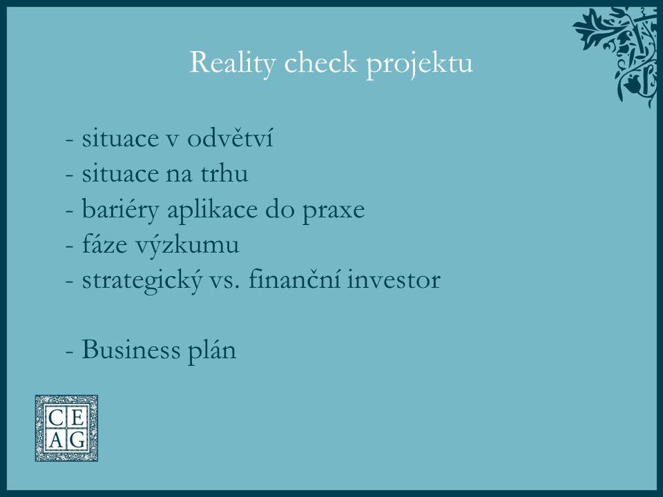 Reality check projektu - situace v odvětví - situace na trhu - bariéry aplikace do praxe - fáze výzkumu - strategický vs. finanční investor - Business