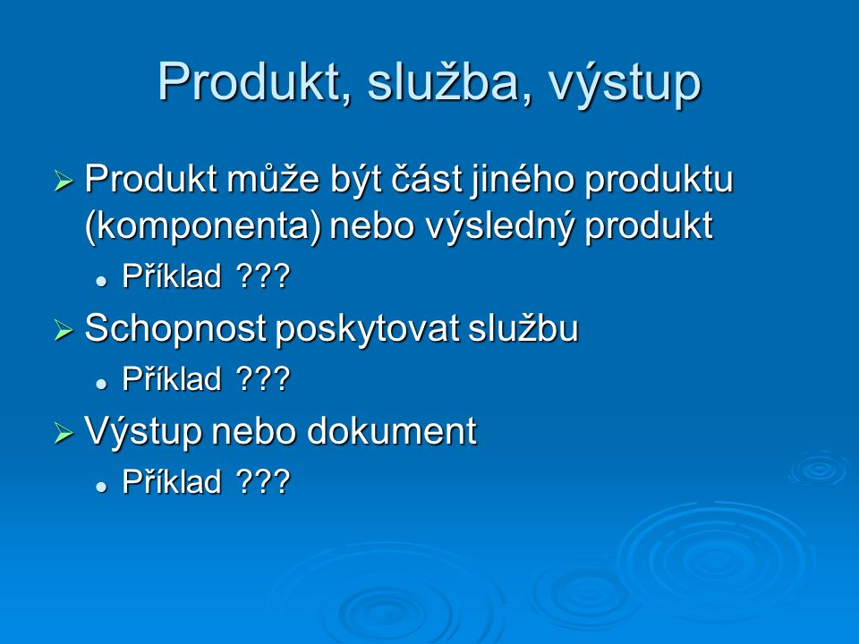 Produkt, služba, výstup  Produkt může být část jiného produktu (komponenta) nebo výsledný produkt Příklad .