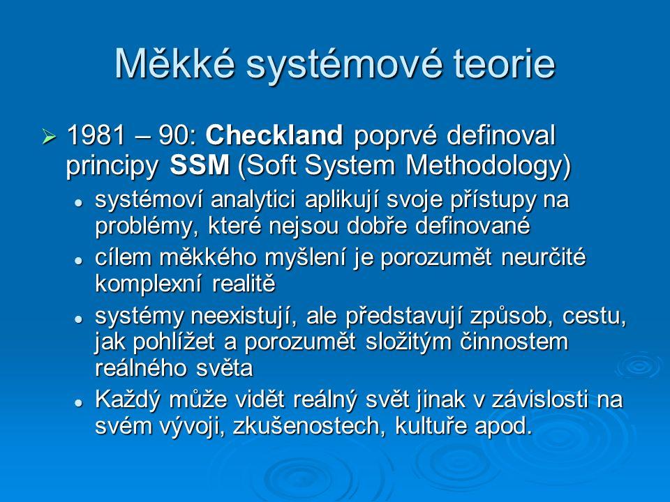 Měkké systémové teorie  1981 – 90: Checkland poprvé definoval principy SSM (Soft System Methodology) systémoví analytici aplikují svoje přístupy na problémy, které nejsou dobře definované systémoví analytici aplikují svoje přístupy na problémy, které nejsou dobře definované cílem měkkého myšlení je porozumět neurčité komplexní realitě cílem měkkého myšlení je porozumět neurčité komplexní realitě systémy neexistují, ale představují způsob, cestu, jak pohlížet a porozumět složitým činnostem reálného světa systémy neexistují, ale představují způsob, cestu, jak pohlížet a porozumět složitým činnostem reálného světa Každý může vidět reálný svět jinak v závislosti na svém vývoji, zkušenostech, kultuře apod.