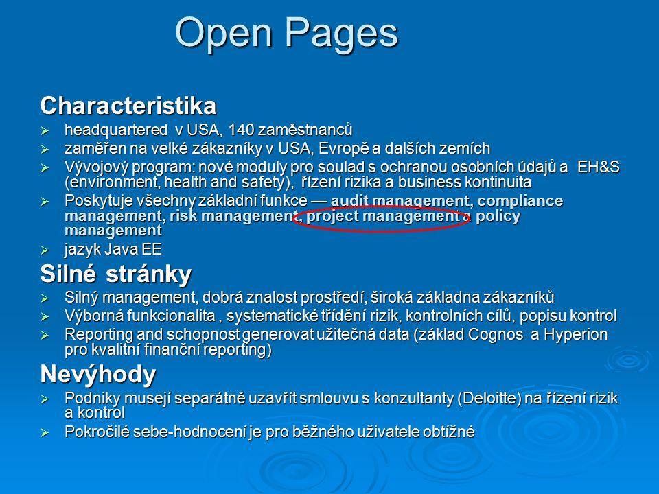 Open Pages Characteristika  headquartered v USA, 140 zaměstnanců  zaměřen na velké zákazníky v USA, Evropě a dalších zemích  Vývojový program: nové moduly pro soulad s ochranou osobních údajů a EH&S (environment, health and safety), řízení rizika a business kontinuita  Poskytuje všechny základní funkce — audit management, compliance management, risk management, project management a policy management  jazyk Java EE Silné stránky  Silný management, dobrá znalost prostředí, široká základna zákazníků  Výborná funkcionalita, systematické třídění rizik, kontrolních cílů, popisu kontrol  Reporting and schopnost generovat užitečná data (základ Cognos a Hyperion pro kvalitní finanční reporting) Nevýhody  Podniky musejí separátně uzavřít smlouvu s konzultanty (Deloitte) na řízení rizik a kontrol  Pokročilé sebe-hodnocení je pro běžného uživatele obtížné