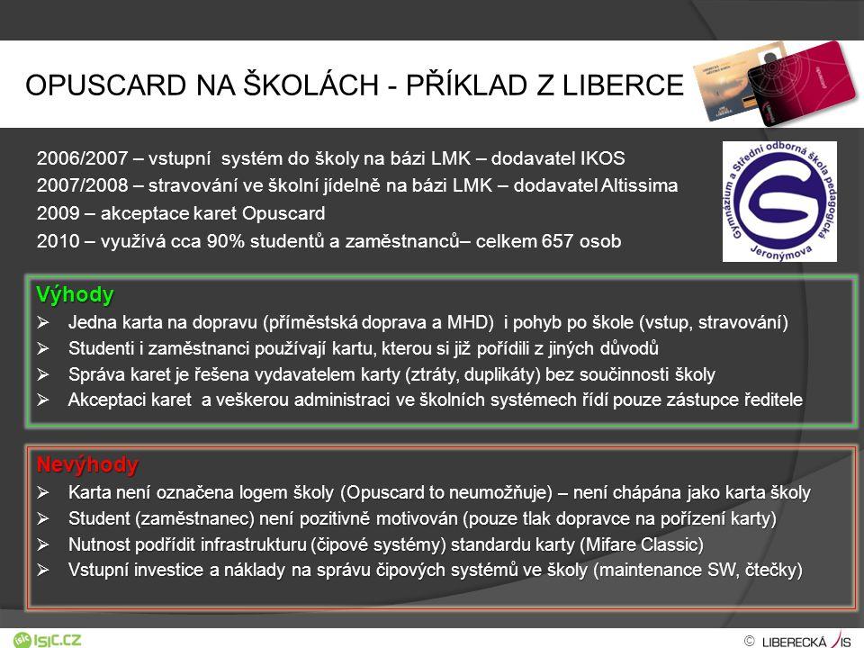 OPUSCARD NA ŠKOLÁCH - PŘÍKLAD Z LIBERCE 2006/2007 – vstupní systém do školy na bázi LMK – dodavatel IKOS 2007/2008 – stravování ve školní jídelně na bázi LMK – dodavatel Altissima 2009 – akceptace karet Opuscard 2010 – využívá cca 90% studentů a zaměstnanců– celkem 657 osob Výhody   Jedna karta na dopravu (příměstská doprava a MHD) i pohyb po škole (vstup, stravování)   Studenti i zaměstnanci používají kartu, kterou si již pořídili z jiných důvodů   Správa karet je řešena vydavatelem karty (ztráty, duplikáty) bez součinnosti školy   Akceptaci karet a veškerou administraci ve školních systémech řídí pouze zástupce ředitele Nevýhody  Karta není označena logem školy (Opuscard to ) – není chápána jako karta školy  Karta není označena logem školy (Opuscard to neumožňuje) – není chápána jako karta školy  Student (zaměstnanec) není pozitivně motivován (pouze tlak dopravce na pořízení karty)  Nutnost podřídit infrastrukturu (čipové systémy) standardu karty (Mifare Classic)  Vstupní investice a náklady na správu čipových systémů ve školy (maintenance SW, čtečky) ©