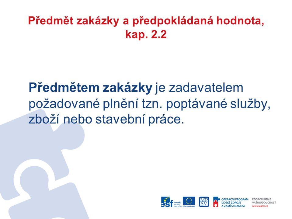 Předmět zakázky a předpokládaná hodnota, kap. 2.2 Předmětem zakázky je zadavatelem požadované plnění tzn. poptávané služby, zboží nebo stavební práce.