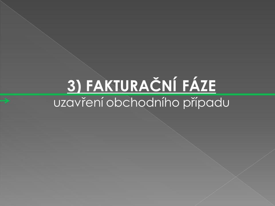 3) FAKTURAČNÍ FÁZE 3) FAKTURAČNÍ FÁZE uzavření obchodního případu