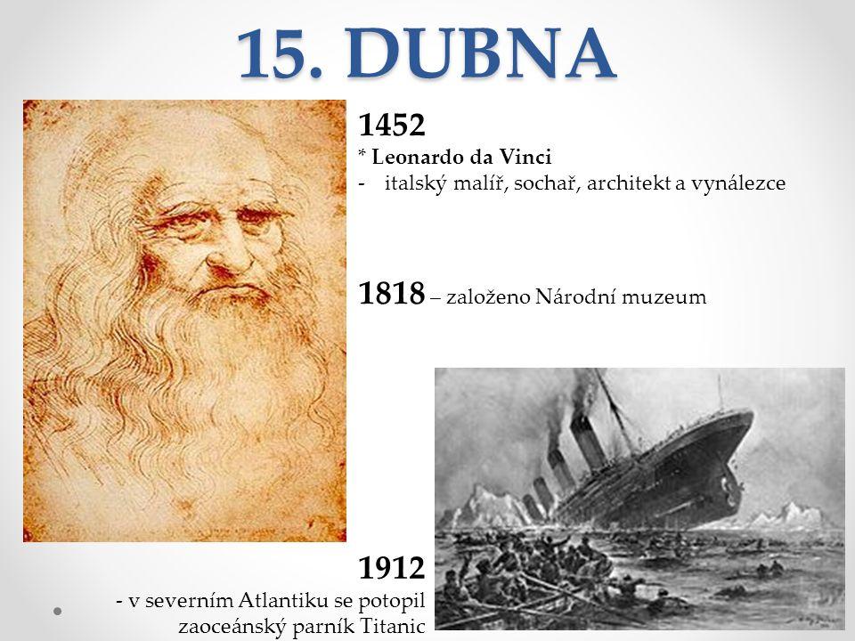 15. DUBNA 1452 * Leonardo da Vinci -italský malíř, sochař, architekt a vynálezce 1818 – založeno Národní muzeum 1912 - v severním Atlantiku se potopil