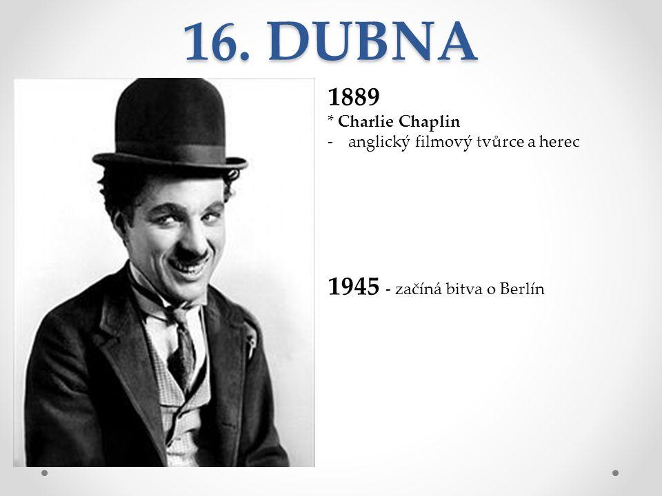 16. DUBNA 1889 * Charlie Chaplin -anglický filmový tvůrce a herec 1945 - začíná bitva o Berlín