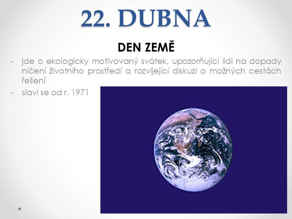 22. DUBNA DEN ZEMĚ -jde o ekologicky motivovaný svátek, upozorňující lidi na dopady ničení životního prostředí a rozvíjející diskuzi o možných cestách