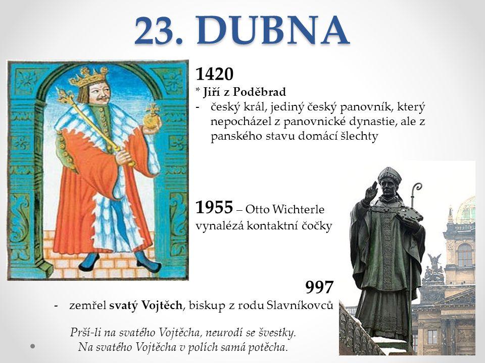 23. DUBNA 1420 * Jiří z Poděbrad -český král, jediný český panovník, který nepocházel z panovnické dynastie, ale z panského stavu domácí šlechty 997 -