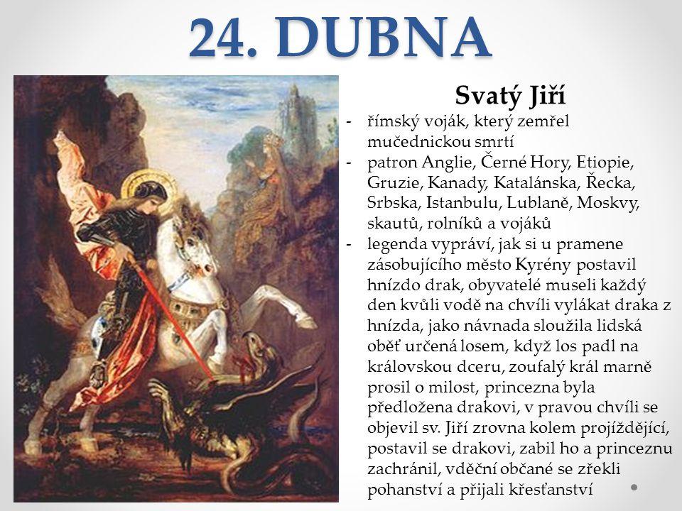 24. DUBNA Svatý Jiří -římský voják, který zemřel mučednickou smrtí -patron Anglie, Černé Hory, Etiopie, Gruzie, Kanady, Katalánska, Řecka, Srbska, Ist