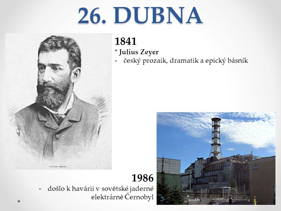 26. DUBNA 1841 * Julius Zeyer -český prozaik, dramatik a epický básník 1986 -došlo k havárii v sovětské jaderné elektrárně Černobyl
