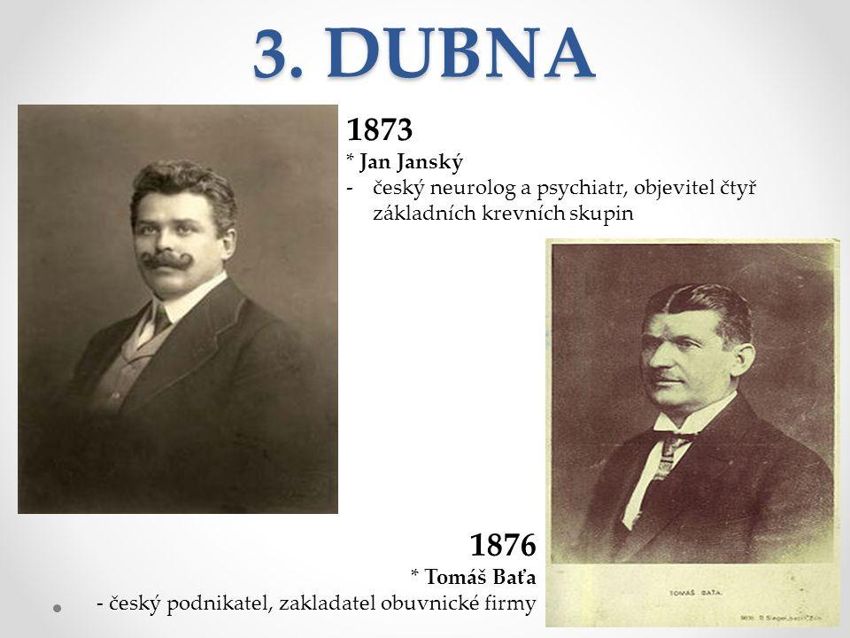 3. DUBNA 1873 * Jan Janský -český neurolog a psychiatr, objevitel čtyř základních krevních skupin 1876 * Tomáš Baťa - český podnikatel, zakladatel obu