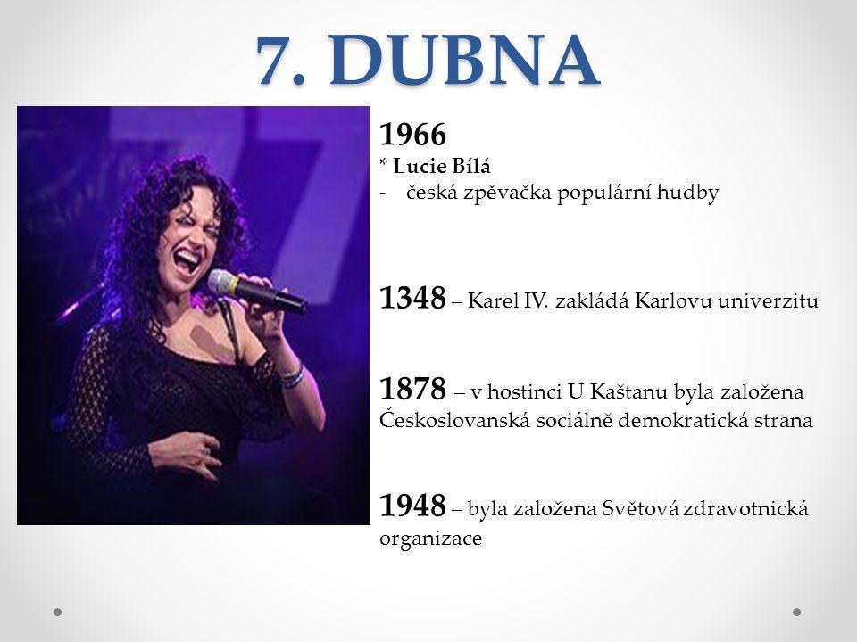 7. DUBNA 1966 * Lucie Bílá -česká zpěvačka populární hudby 1348 – Karel IV.