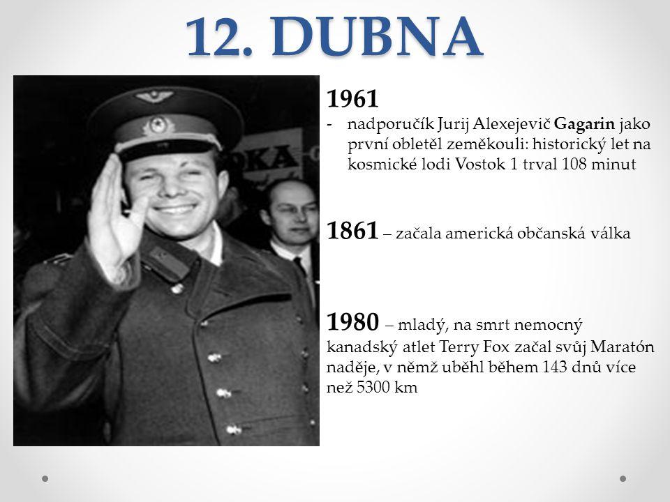 12. DUBNA 1961 -nadporučík Jurij Alexejevič Gagarin jako první obletěl zeměkouli: historický let na kosmické lodi Vostok 1 trval 108 minut 1861 – zača