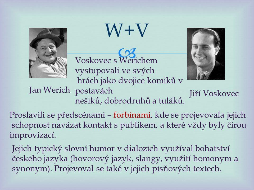  W+V Jan Werich Jiří Voskovec Voskovec s Werichem vystupovali ve svých hrách jako dvojice komiků v postavách nešiků, dobrodruhů a tuláků.