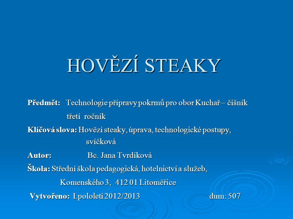 HOVĚZÍ STEAKY Předmět: Technologie přípravy pokrmů pro obor Kuchař – číšník třetí ročník třetí ročník Klíčová slova: Hovězí steaky, úprava, technologi