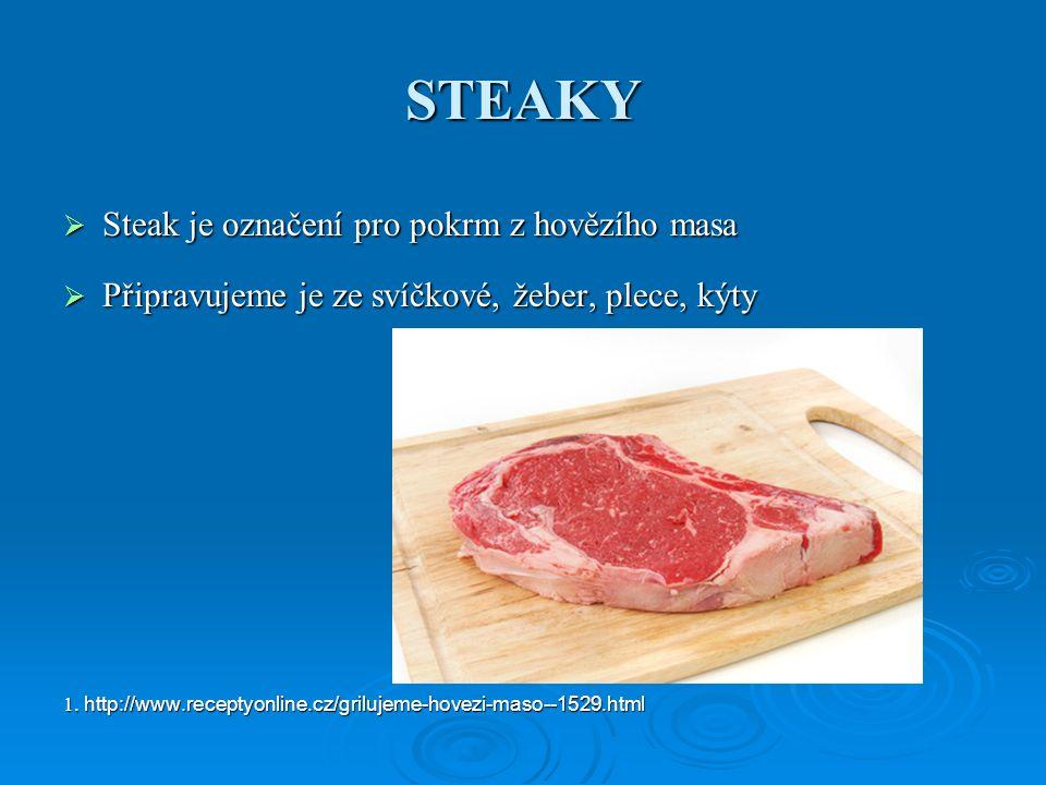 STEAKY  Steak je označení pro pokrm z hovězího masa  Připravujeme je ze svíčkové, žeber, plece, kýty 1. http://www.receptyonline.cz/grilujeme-hovezi