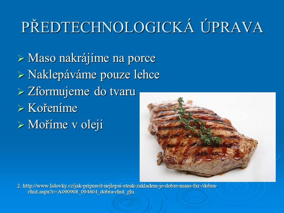 PŘEDTECHNOLOGICKÁ ÚPRAVA  Maso nakrájíme na porce  Naklepáváme pouze lehce  Zformujeme do tvaru  Kořeníme  Moříme v oleji 2. http://www.lidovky.c