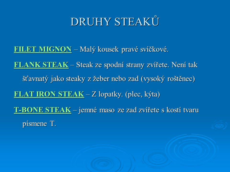 DRUHY STEAKŮ FILET MIGNONFILET MIGNON – Malý kousek pravé svíčkové. FILET MIGNON FLANK STEAKFLANK STEAK – Steak ze spodní strany zvířete. Není tak šťa
