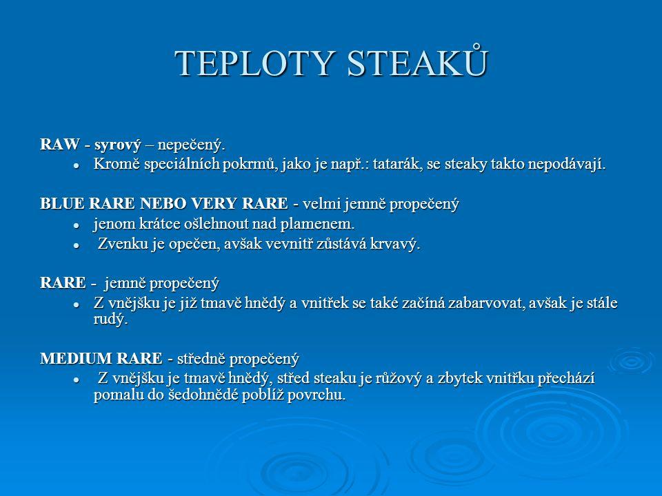 TEPLOTY STEAKŮ RAW - syrový – nepečený. Kromě speciálních pokrmů, jako je např.: tatarák, se steaky takto nepodávají. Kromě speciálních pokrmů, jako j