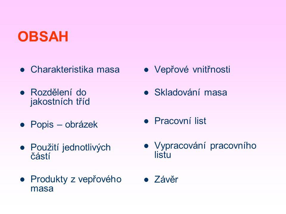 OBSAH Charakteristika masa Rozdělení do jakostních tříd Popis – obrázek Použití jednotlivých částí Produkty z vepřového masa Vepřové vnitřnosti Skladování masa Pracovní list Vypracování pracovního listu Závěr