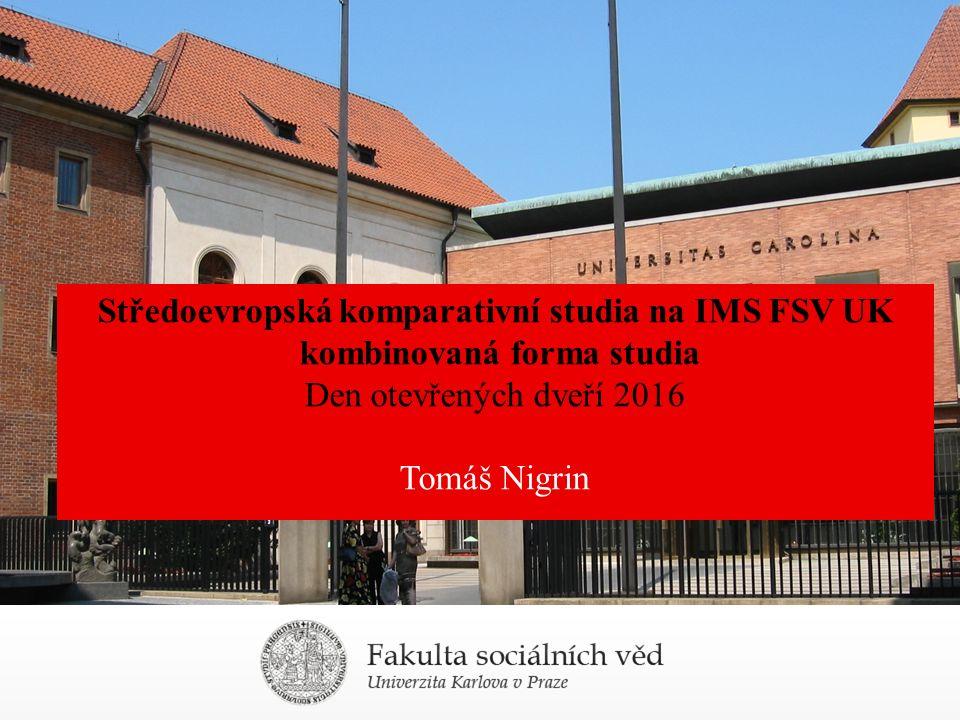 Středoevropská komparativní studia na IMS FSV UK kombinovaná forma studia Den otevřených dveří 2016 Tomáš Nigrin
