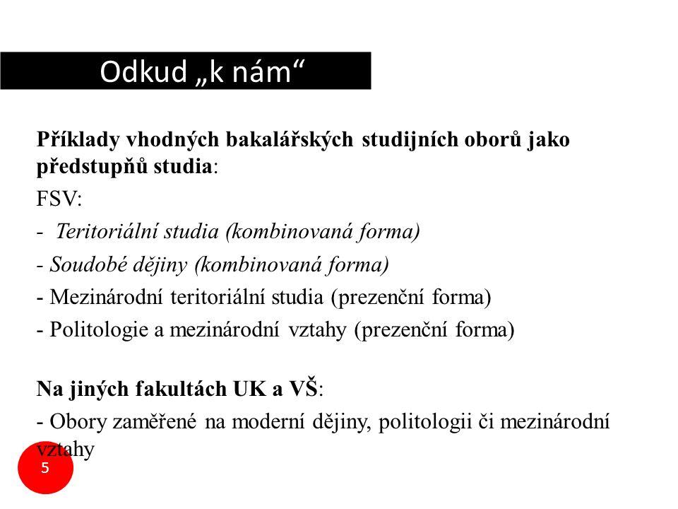 """5 Příklady vhodných bakalářských studijních oborů jako předstupňů studia: FSV: - Teritoriální studia (kombinovaná forma) - Soudobé dějiny (kombinovaná forma) - Mezinárodní teritoriální studia (prezenční forma) - Politologie a mezinárodní vztahy (prezenční forma) Na jiných fakultách UK a VŠ: - Obory zaměřené na moderní dějiny, politologii či mezinárodní vztahy Odkud """"k nám"""