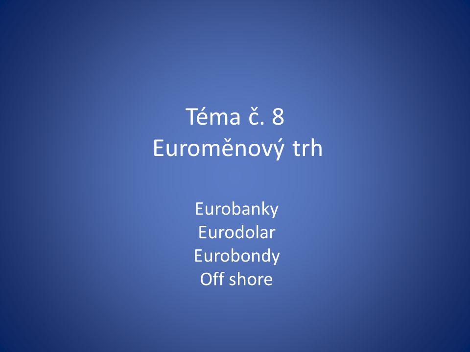 Téma č. 8 Euroměnový trh Eurobanky Eurodolar Eurobondy Off shore