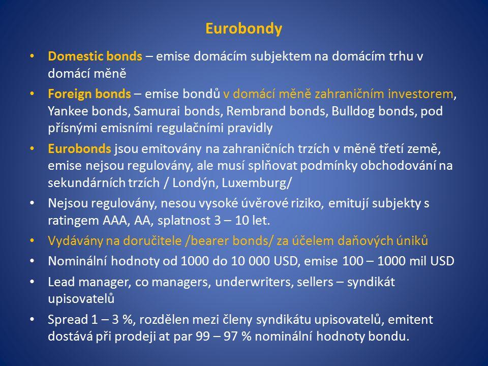 Eurobondy Domestic bonds – emise domácím subjektem na domácím trhu v domácí měně Foreign bonds – emise bondů v domácí měně zahraničním investorem, Yankee bonds, Samurai bonds, Rembrand bonds, Bulldog bonds, pod přísnými emisními regulačními pravidly Eurobonds jsou emitovány na zahraničních trzích v měně třetí země, emise nejsou regulovány, ale musí splňovat podmínky obchodování na sekundárních trzích / Londýn, Luxemburg/ Nejsou regulovány, nesou vysoké úvěrové riziko, emitují subjekty s ratingem AAA, AA, splatnost 3 – 10 let.