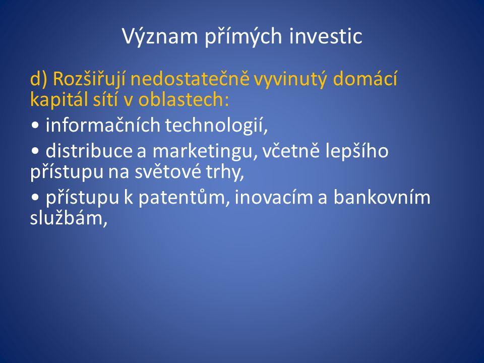 Význam přímých investic d) Rozšiřují nedostatečně vyvinutý domácí kapitál sítí v oblastech: informačních technologií, distribuce a marketingu, včetně lepšího přístupu na světové trhy, přístupu k patentům, inovacím a bankovním službám,