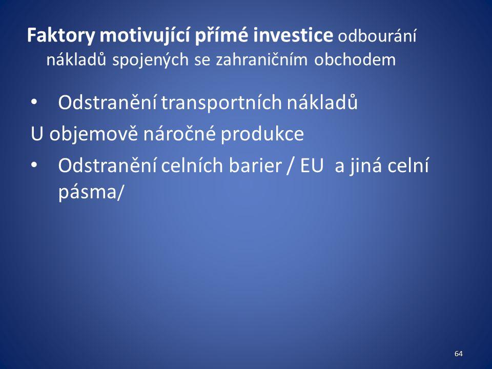Faktory motivující přímé investice odbourání nákladů spojených se zahraničním obchodem Odstranění transportních nákladů U objemově náročné produkce Odstranění celních barier / EU a jiná celní pásma / 64