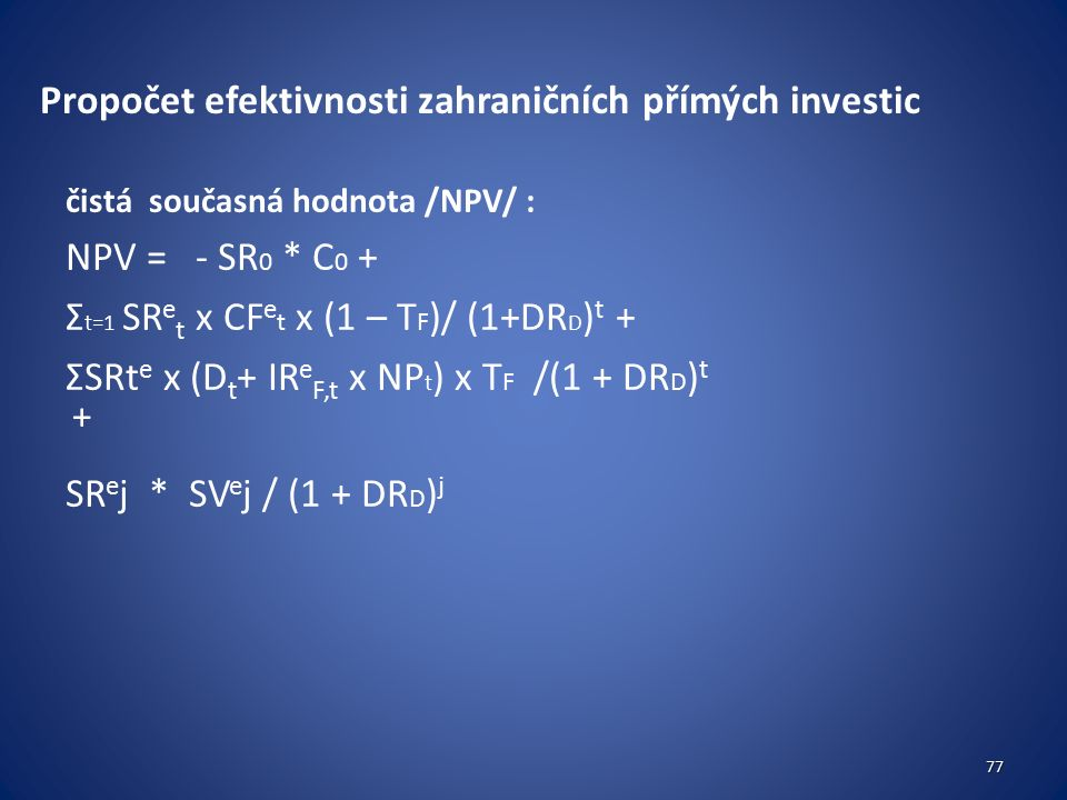 Propočet efektivnosti zahraničních přímých investic čistá současná hodnota /NPV/ : NPV = - SR 0 * C 0 + Σ t=1 SR e t x CF e t x (1 – T F )/ (1+DR D ) t + ΣSRt e x (D t + IR e F,t x NP t ) x T F /(1 + DR D ) t + SR e j * SV e j / (1 + DR D ) j 77