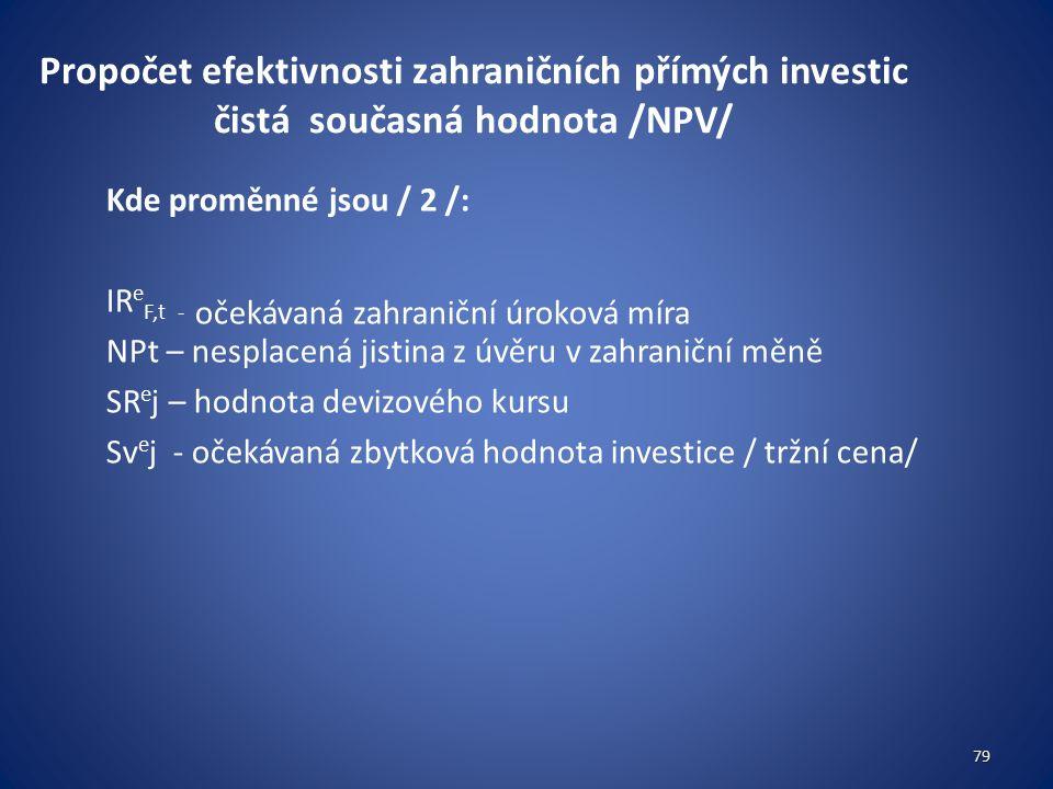 Propočet efektivnosti zahraničních přímých investic čistá současná hodnota /NPV/ Kde proměnné jsou / 2 /: IR e F,t - očekávaná zahraniční úroková míra NPt – nesplacená jistina z úvěru v zahraniční měně SR e j – hodnota devizového kursu Sv e j - očekávaná zbytková hodnota investice / tržní cena/ 79