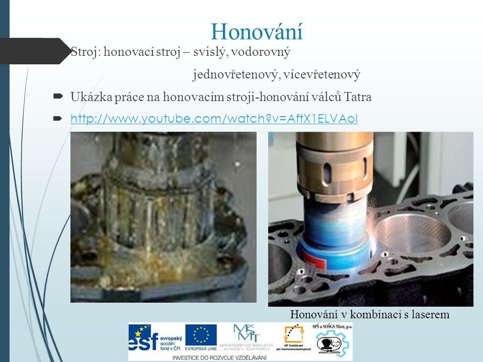 Honování  Stroj: honovací stroj – svislý, vodorovný jednovřetenový, vícevřetenový  Ukázka práce na honovacím stroji-honování válců Tatra  http://ww