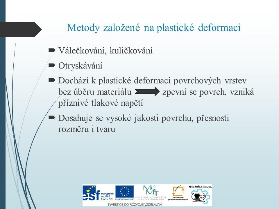 Metody založené na plastické deformaci  Válečkování, kuličkování  Otryskávání  Dochází k plastické deformaci povrchových vrstev bez úběru materiálu