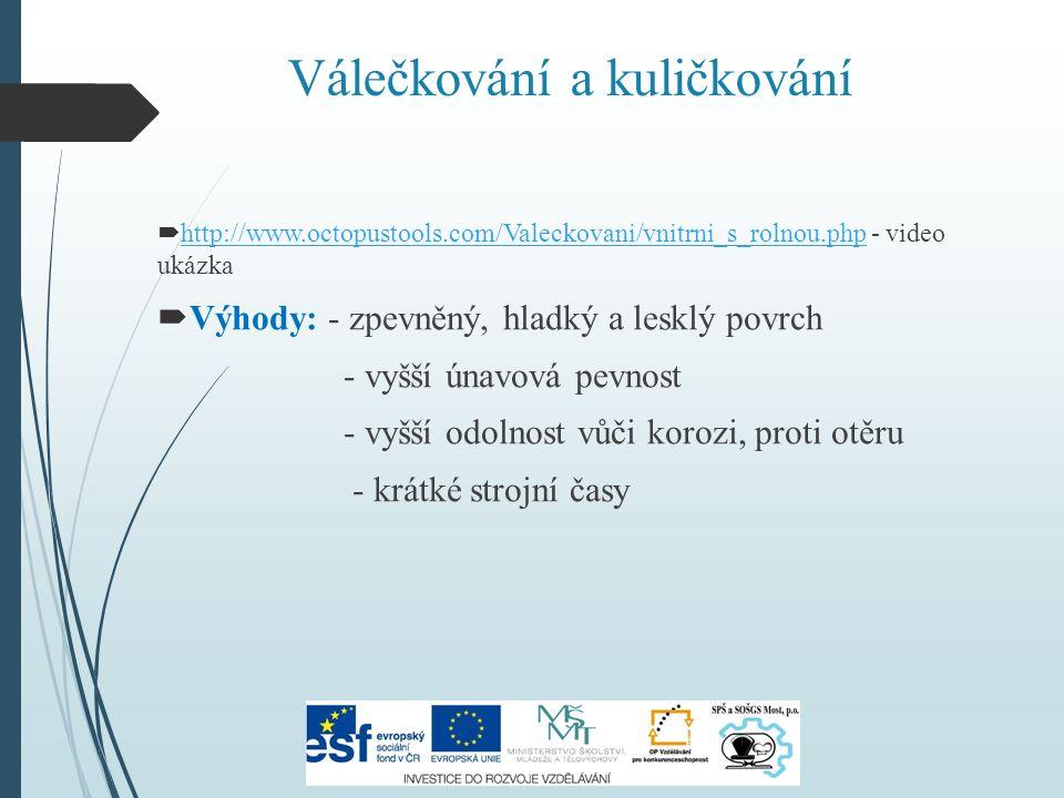 Válečkování a kuličkování  http://www.octopustools.com/Valeckovani/vnitrni_s_rolnou.php - video ukázka http://www.octopustools.com/Valeckovani/vnitrni_s_rolnou.php  Výhody: - zpevněný, hladký a lesklý povrch - vyšší únavová pevnost - vyšší odolnost vůči korozi, proti otěru - krátké strojní časy